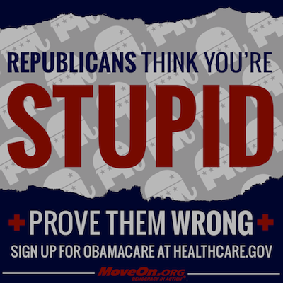 Republicans think you're   stupid. Prove them wrong. Sign up for Obamacare.